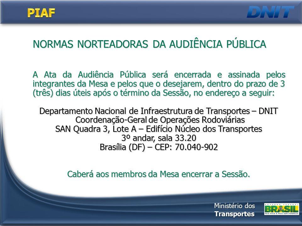 7 A Ata da Audiência Pública será encerrada e assinada pelos integrantes da Mesa e pelos que o desejarem, dentro do prazo de 3 (três) dias úteis após o término da Sessão, no endereço a seguir: Departamento Nacional de Infraestrutura de Transportes – DNIT Coordenação-Geral de Operações Rodoviárias Coordenação-Geral de Operações Rodoviárias SAN Quadra 3, Lote A – Edifício Núcleo dos Transportes 3º andar, sala 33.20 Brasília (DF) – CEP: 70.040-902 Caberá aos membros da Mesa encerrar a Sessão.