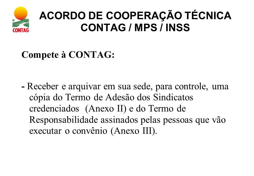 ACORDO DE COOPERAÇÃO TÉCNICA CONTAG / MPS / INSS Compete à CONTAG: - Receber e arquivar em sua sede, para controle, uma cópia do Termo de Adesão dos Sindicatos credenciados (Anexo II) e do Termo de Responsabilidade assinados pelas pessoas que vão executar o convênio (Anexo III).