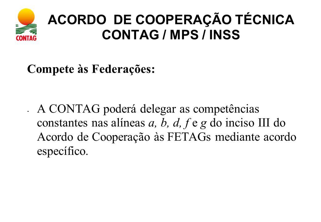 ACORDO DE COOPERAÇÃO TÉCNICA CONTAG / MPS / INSS Compete às Federações: - A CONTAG poderá delegar as competências constantes nas alíneas a, b, d, f e g do inciso III do Acordo de Cooperação às FETAGs mediante acordo específico.