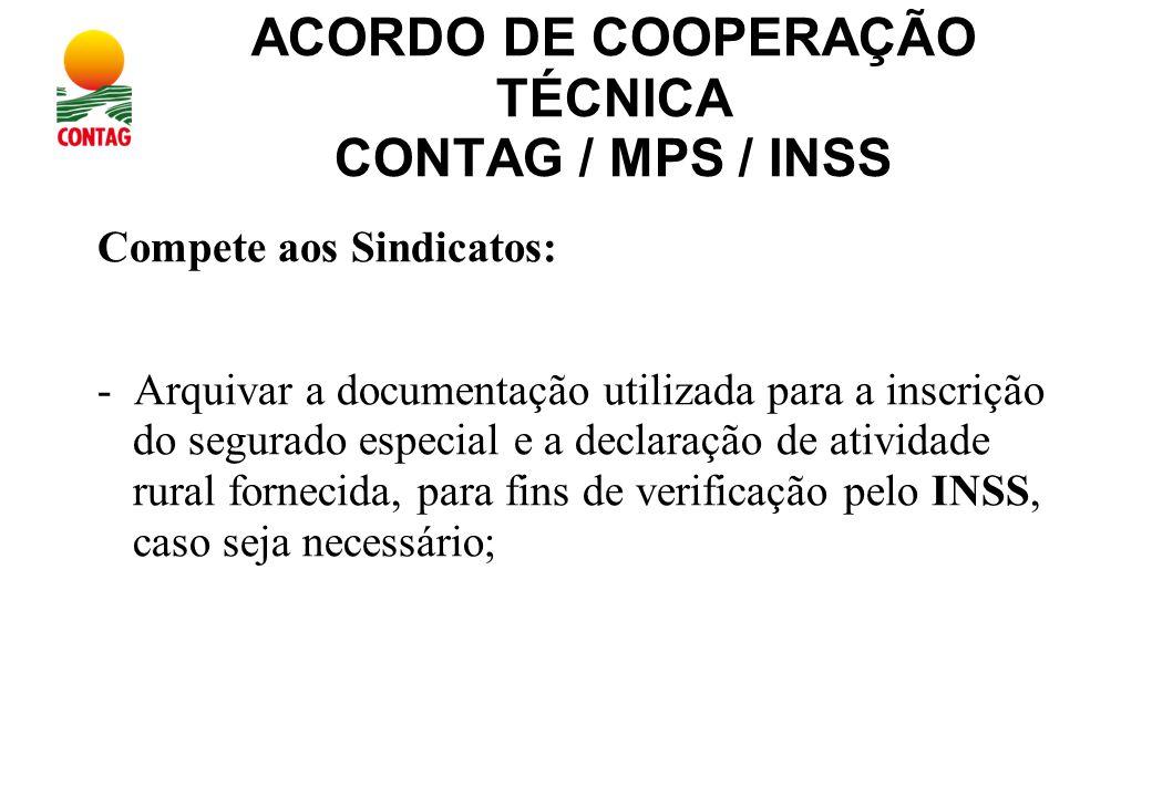 ACORDO DE COOPERAÇÃO TÉCNICA CONTAG / MPS / INSS Compete aos Sindicatos: - Arquivar a documentação utilizada para a inscrição do segurado especial e a declaração de atividade rural fornecida, para fins de verificação pelo INSS, caso seja necessário;