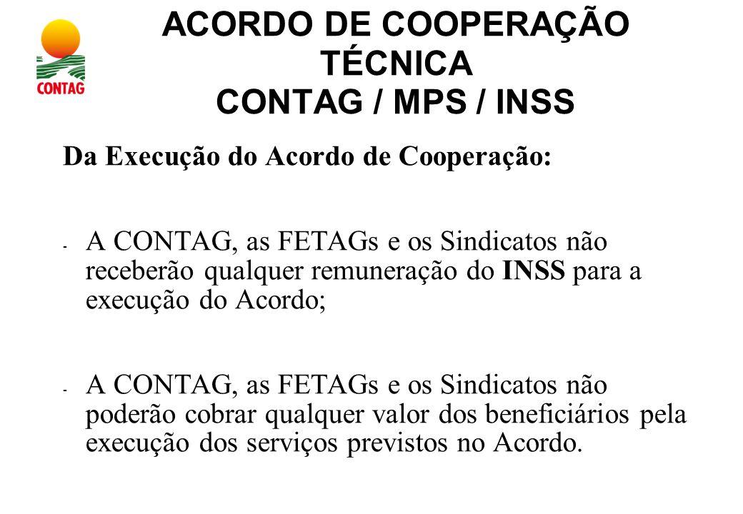 ACORDO DE COOPERAÇÃO TÉCNICA CONTAG / MPS / INSS Da Execução do Acordo de Cooperação: - A CONTAG, as FETAGs e os Sindicatos não receberão qualquer remuneração do INSS para a execução do Acordo; - A CONTAG, as FETAGs e os Sindicatos não poderão cobrar qualquer valor dos beneficiários pela execução dos serviços previstos no Acordo.