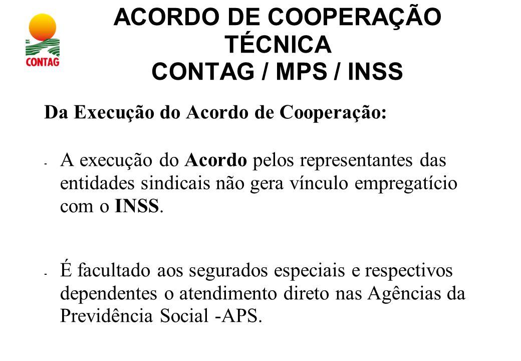 ACORDO DE COOPERAÇÃO TÉCNICA CONTAG / MPS / INSS Da Execução do Acordo de Cooperação: - A execução do Acordo pelos representantes das entidades sindicais não gera vínculo empregatício com o INSS.