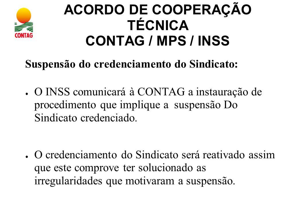 ACORDO DE COOPERAÇÃO TÉCNICA CONTAG / MPS / INSS Suspensão do credenciamento do Sindicato: ● O INSS comunicará à CONTAG a instauração de procedimento que implique a suspensão Do Sindicato credenciado.