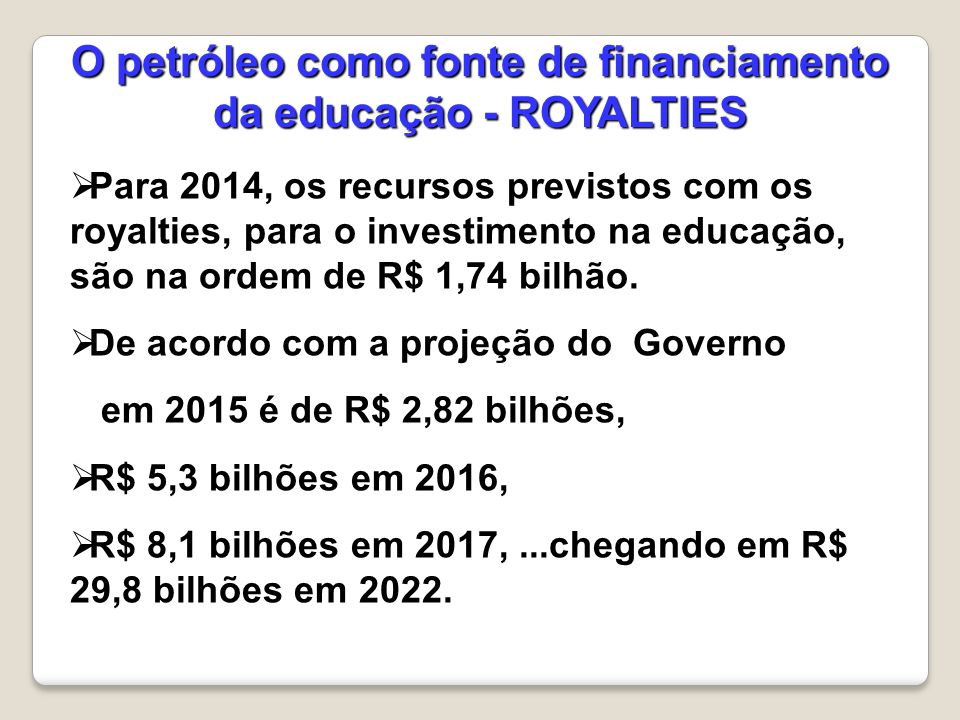  Para 2014, os recursos previstos com os royalties, para o investimento na educação, são na ordem de R$ 1,74 bilhão.  De acordo com a projeção do Go