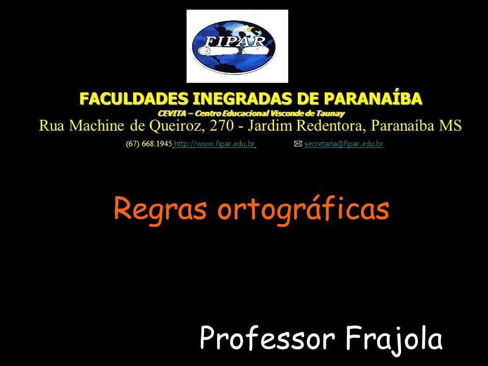 Regras ortográficas Professor Frajola FACULDADES INEGRADAS DE PARANAÍBA CEVITA – Centro Educacional Visconde de Taunay Rua Machine de Queiroz, 270 - J