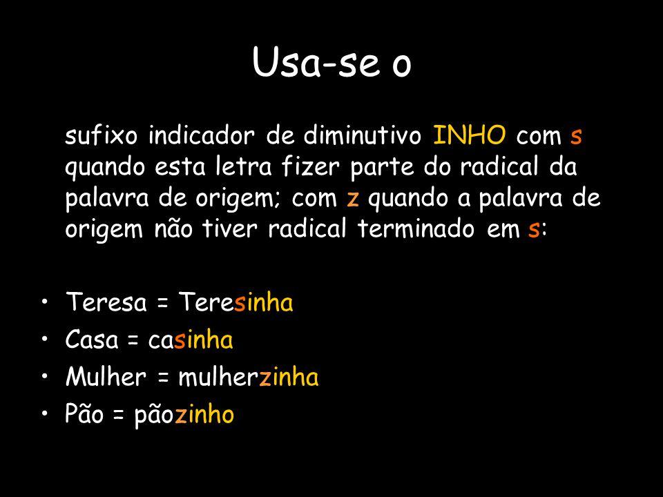 Usa-se o sufixo indicador de diminutivo INHO com s quando esta letra fizer parte do radical da palavra de origem; com z quando a palavra de origem não
