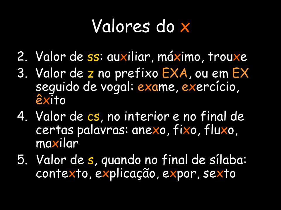 Valores do x 2. Valor de ss: auxiliar, máximo, trouxe 3. Valor de z no prefixo EXA, ou em EX seguido de vogal: exame, exercício, êxito 4. Valor de cs,