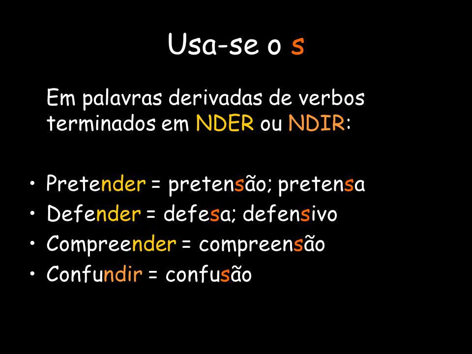 Usa-se o s Em palavras derivadas de verbos terminados em NDER ou NDIR: Pretender = pretensão; pretensa Defender = defesa; defensivo Compreender = comp