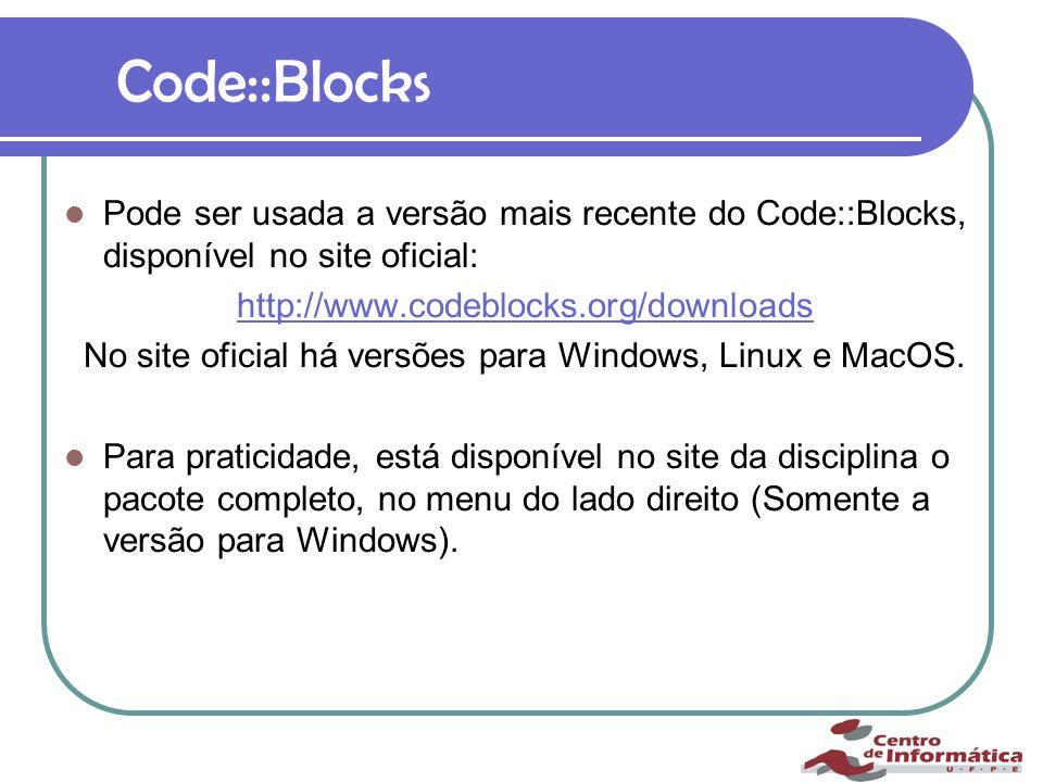 Code::Blocks Pode ser usada a versão mais recente do Code::Blocks, disponível no site oficial: http://www.codeblocks.org/downloads No site oficial há versões para Windows, Linux e MacOS.