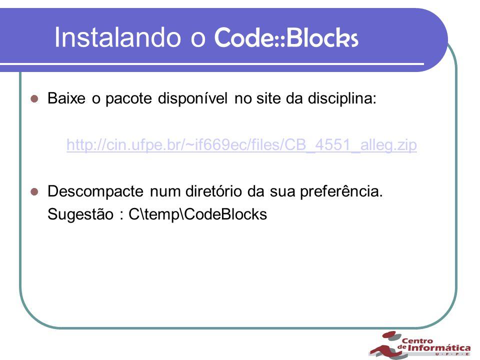 Instalando o Code::Blocks Baixe o pacote disponível no site da disciplina: http://cin.ufpe.br/~if669ec/files/CB_4551_alleg.zip Descompacte num diretório da sua preferência.