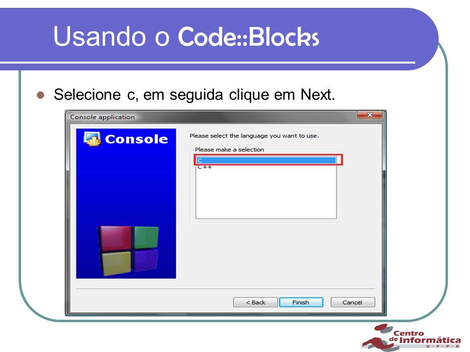 Usando o Code::Blocks Selecione c, em seguida clique em Next.