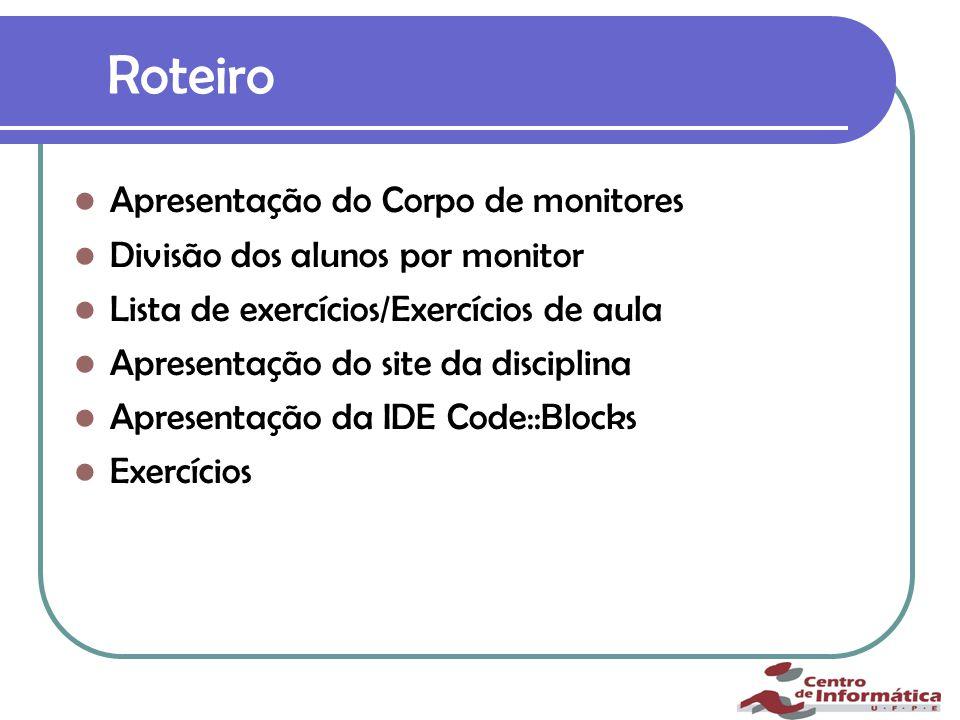 Roteiro Apresentação do Corpo de monitores Divisão dos alunos por monitor Lista de exercícios/Exercícios de aula Apresentação do site da disciplina Apresentação da IDE Code::Blocks Exercícios