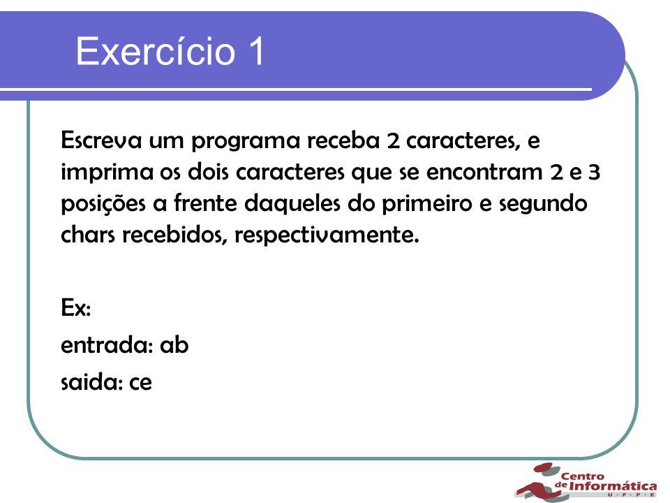 Exercício 1 Escreva um programa receba 2 caracteres, e imprima os dois caracteres que se encontram 2 e 3 posições a frente daqueles do primeiro e segundo chars recebidos, respectivamente.