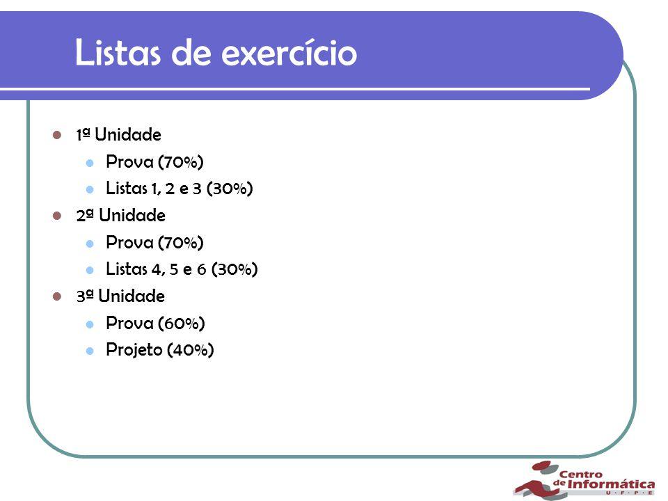 Listas de exercício 1ª Unidade Prova (70%) Listas 1, 2 e 3 (30%) 2ª Unidade Prova (70%) Listas 4, 5 e 6 (30%) 3ª Unidade Prova (60%) Projeto (40%) * Na primeira e segunda unidade caso a média entre as 3 listas da unidade correspondente seja maior ou igual a 8 a nota da prova da unidade será acrescida de 0,5.