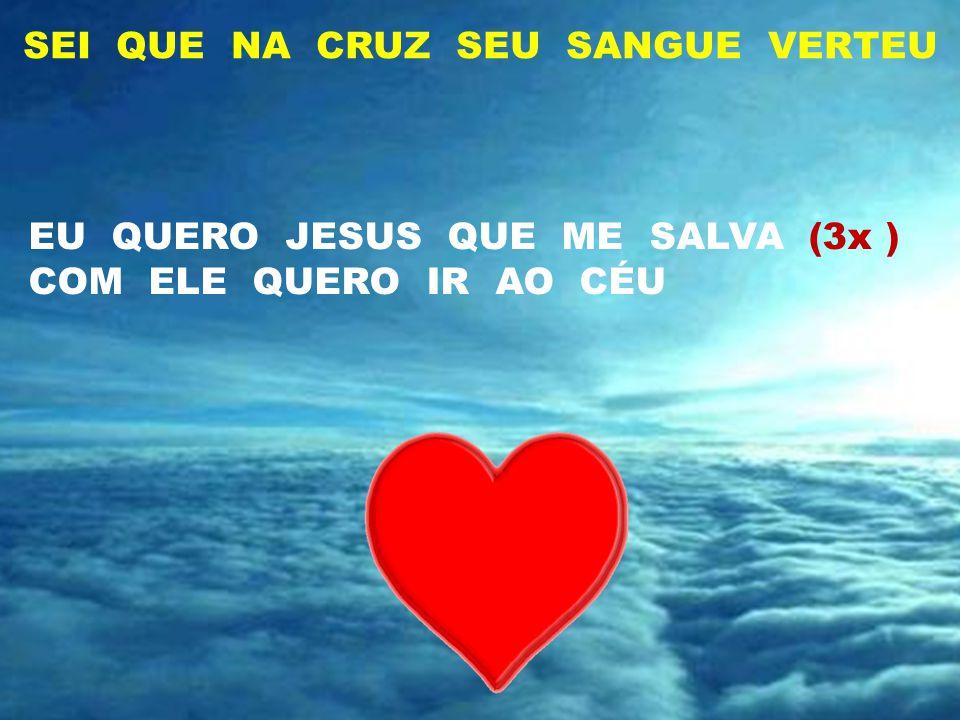 SEI QUE NA CRUZ SEU SANGUE VERTEU LÁ NO CÉU (3x ) QUERO MORAR COM MEU JESUS