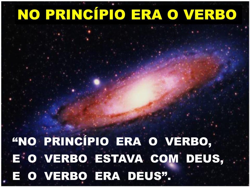 "NO PRINCÍPIO ERA O VERBO ""NO PRINCÍPIO ERA O VERBO, E O VERBO ESTAVA COM DEUS, E O VERBO ERA DEUS""."