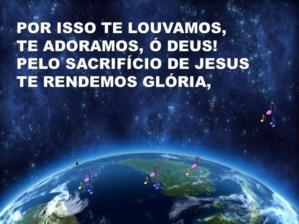 POR ISSO TE LOUVAMOS, TE ADORAMOS, Ó DEUS! PELO SACRIFÍCIO DE JESUS TE RENDEMOS GLÓRIA,