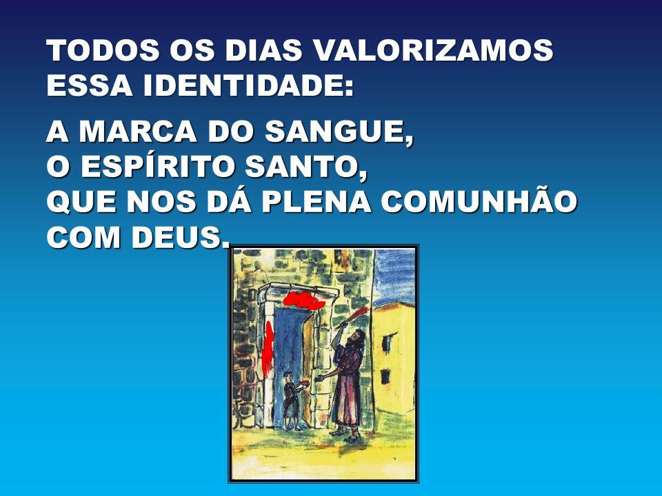 TODOS OS DIAS VALORIZAMOS ESSA IDENTIDADE: A MARCA DO SANGUE, O ESPÍRITO SANTO, QUE NOS DÁ PLENA COMUNHÃO COM DEUS.