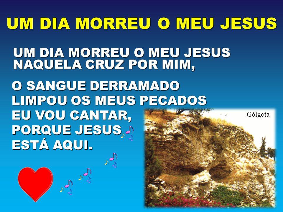 UM DIA MORREU O MEU JESUS NAQUELA CRUZ POR MIM, Gólgota O SANGUE DERRAMADO LIMPOU OS MEUS PECADOS EU VOU CANTAR, PORQUE JESUS ESTÁ AQUI.