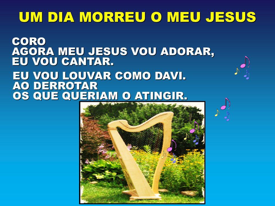 UM DIA MORREU O MEU JESUS CORO AGORA MEU JESUS VOU ADORAR, EU VOU CANTAR. EU VOU LOUVAR COMO DAVI. AO DERROTAR OS QUE QUERIAM O ATINGIR.