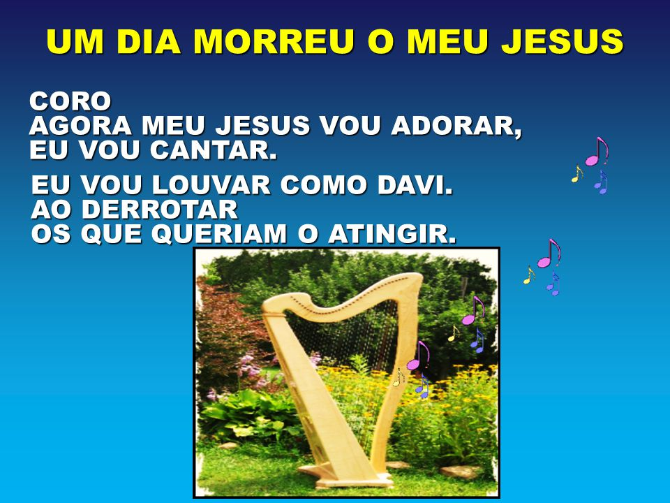 CORO AGORA MEU JESUS VOU ADORAR, EU VOU CANTAR. EU VOU LOUVAR COMO DAVI. AO DERROTAR OS QUE QUERIAM O ATINGIR.