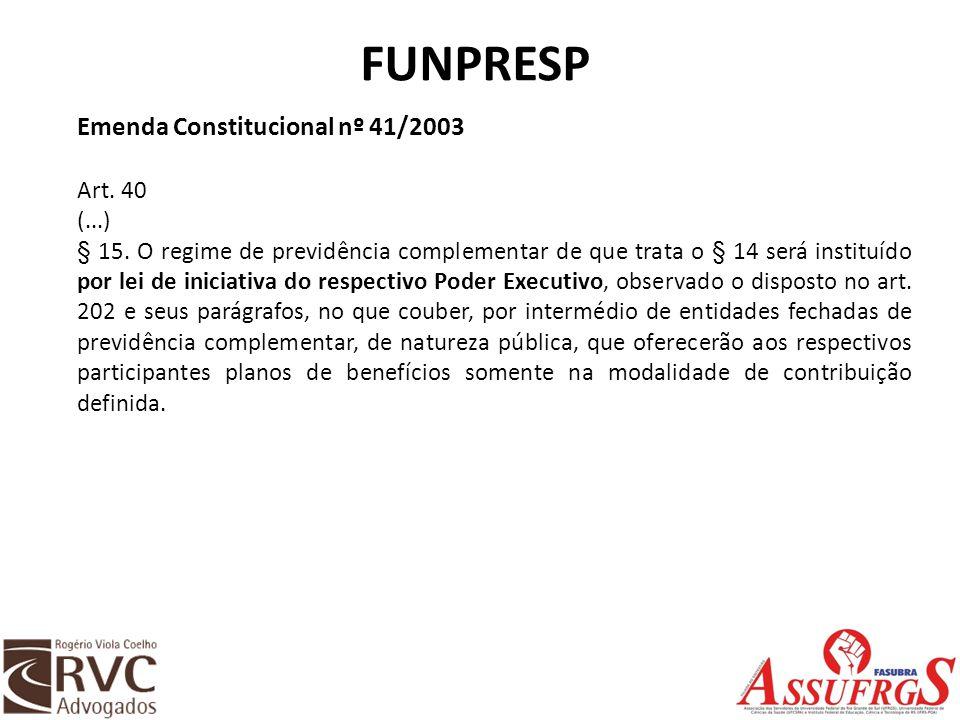 FUNPRESP Emenda Constitucional nº 41/2003 Art. 40 (...) § 15. O regime de previdência complementar de que trata o § 14 será instituído por lei de inic