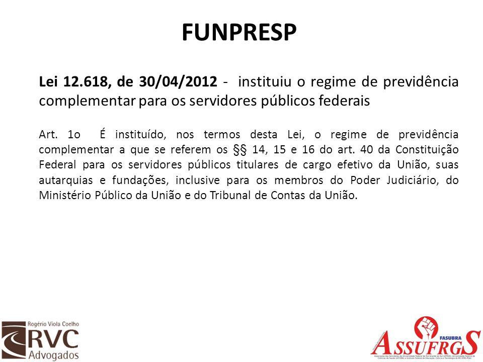 FUNPRESP Lei 12.618, de 30/04/2012 - instituiu o regime de previdência complementar para os servidores públicos federais Art. 1o É instituído, nos ter
