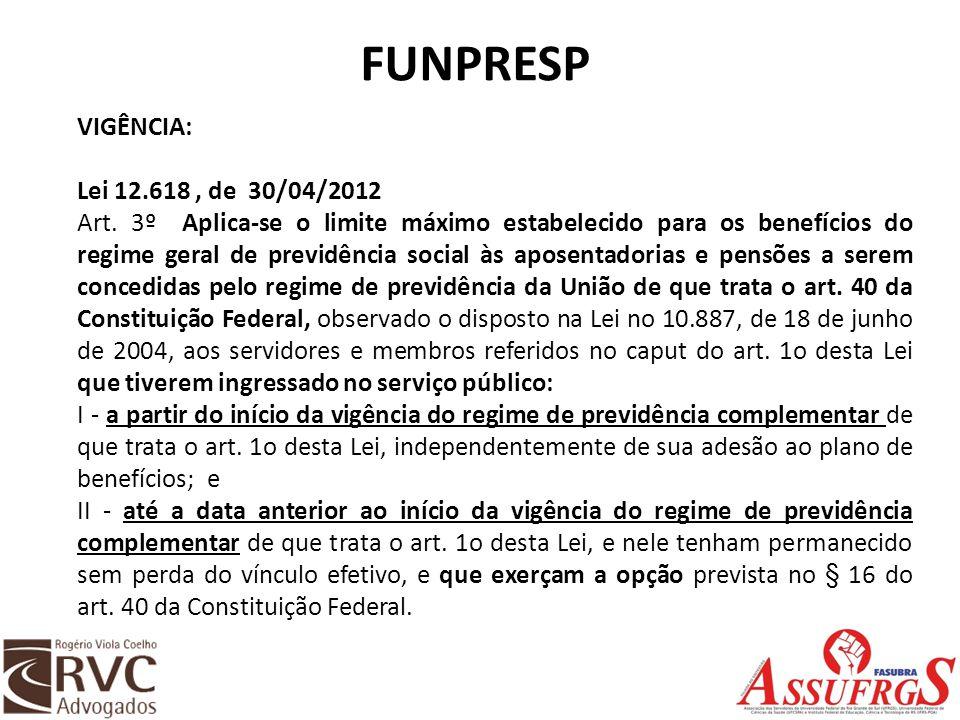FUNPRESP VIGÊNCIA: Lei 12.618, de 30/04/2012 Art. 3º Aplica-se o limite máximo estabelecido para os benefícios do regime geral de previdência social à