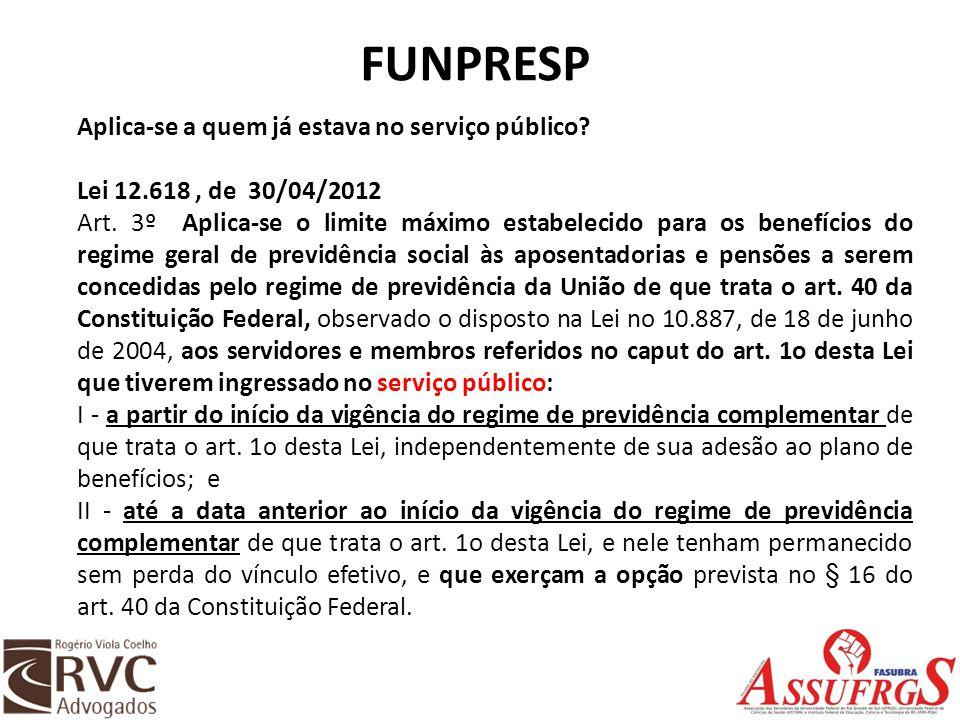 FUNPRESP Aplica-se a quem já estava no serviço público? Lei 12.618, de 30/04/2012 Art. 3º Aplica-se o limite máximo estabelecido para os benefícios do