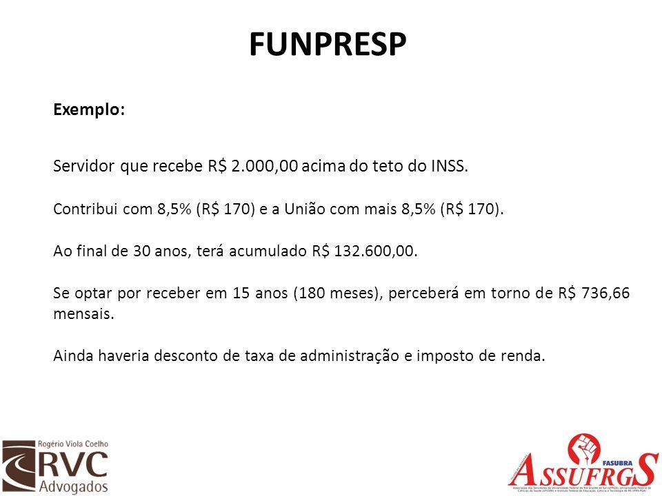 FUNPRESP Exemplo: Servidor que recebe R$ 2.000,00 acima do teto do INSS. Contribui com 8,5% (R$ 170) e a União com mais 8,5% (R$ 170). Ao final de 30
