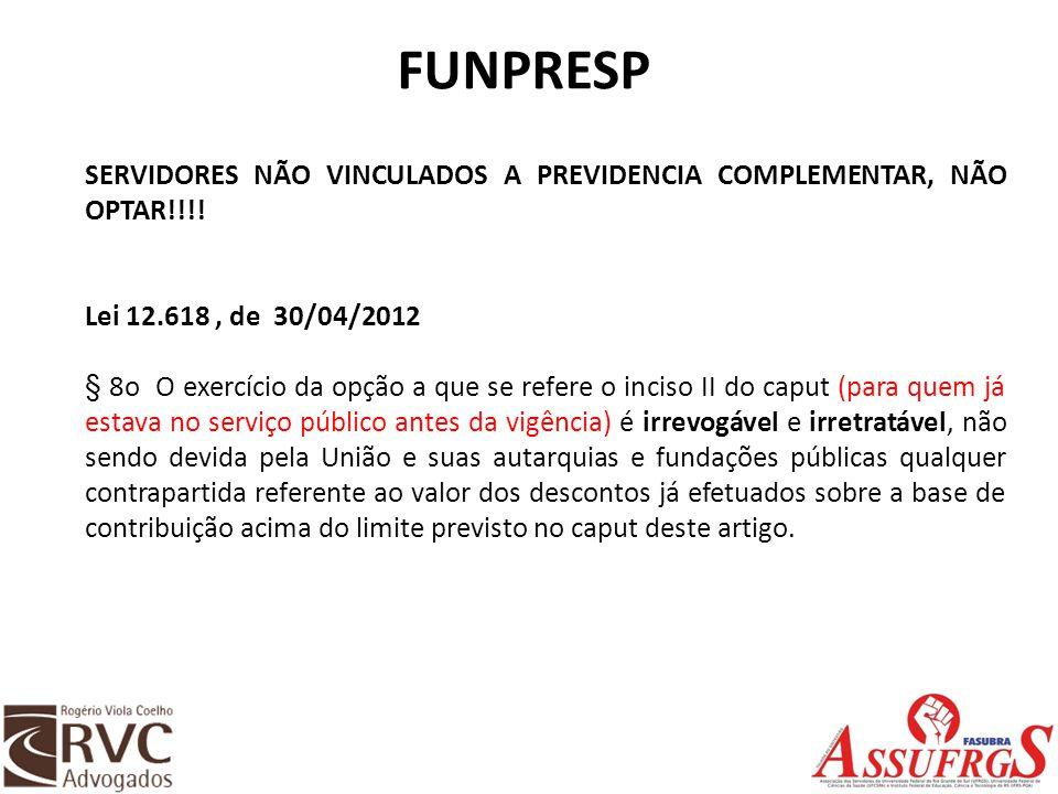 FUNPRESP SERVIDORES NÃO VINCULADOS A PREVIDENCIA COMPLEMENTAR, NÃO OPTAR!!!! Lei 12.618, de 30/04/2012 § 8o O exercício da opção a que se refere o inc