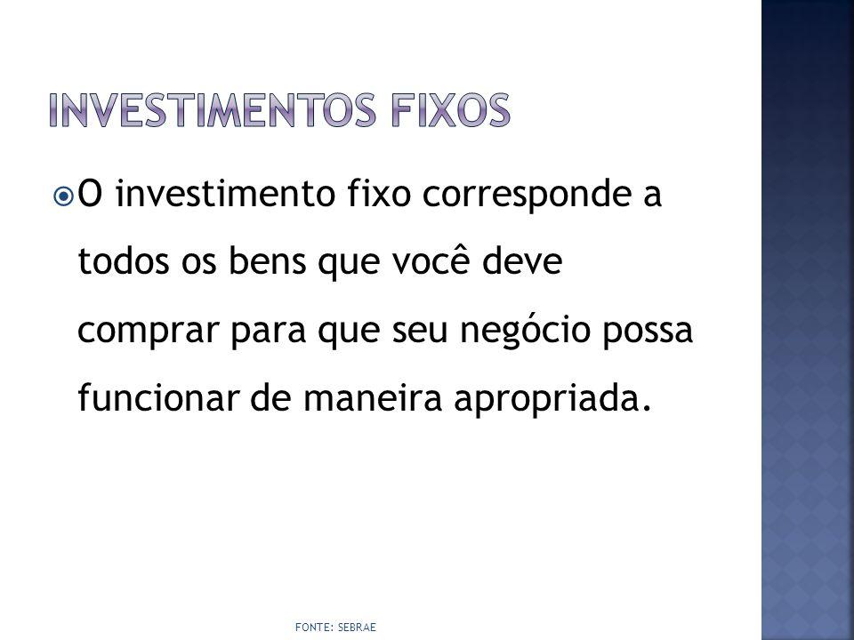  O investimento fixo corresponde a todos os bens que você deve comprar para que seu negócio possa funcionar de maneira apropriada. FONTE: SEBRAE