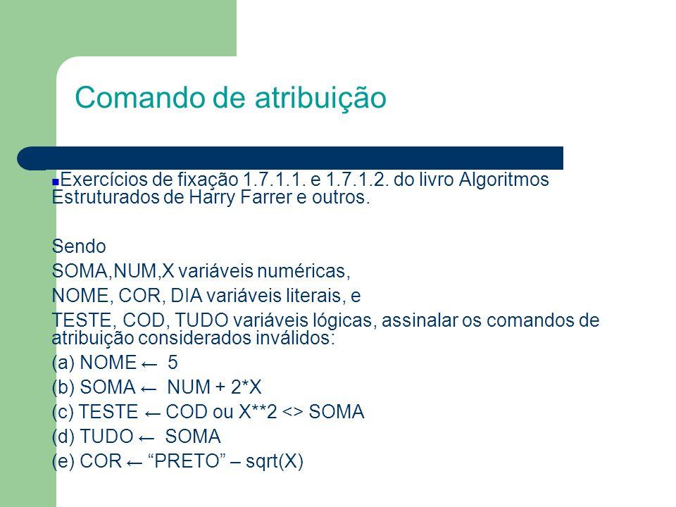 Comando de atribuição (f) X ← X+1 (g) NUM ← *ABC* (h) DIA ← SEGUNDA (i) SOMA + 2 ← X**2 – sqr(NUM) (j) X ← NOME >= COD Quais os valores armazenados em SOMA, NOME e TUDO, supondo-se que NUM, X, COR, DIA, TESTE e COD valem, respectivamente, 5; 2,5; AZUL ; falso e verdadeiro (a) NOME ← DIA (b) SOMA ←NUM**2/x+ DIV(X+2,) (c) TUDO ←não TESTE ou COD e SOMA<X