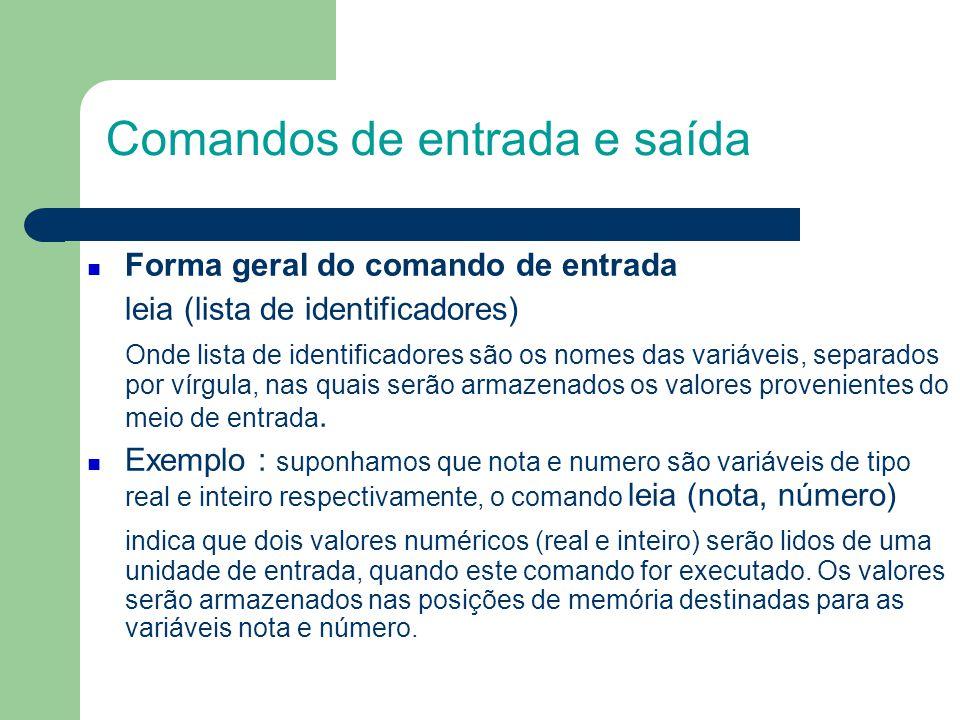 Comandos de entrada e saída Forma geral do comando de saída escreva (lista de identificadores e/ou constantes) Onde lista de identificadores são os nomes das variáveis, cujos conteúdos serão mostrados ao usuário através de um meio de saída.