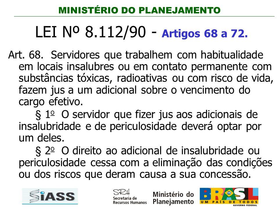 MINISTÉRIO DO PLANEJAMENTO LEI Nº 8.112/90 - Artigos 68 a 72. Art. 68. Servidores que trabalhem com habitualidade em locais insalubres ou em contato p