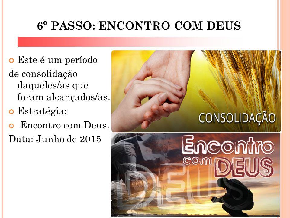 6º PASSO: ENCONTRO COM DEUS Este é um período de consolidação daqueles/as que foram alcançados/as. Estratégia: Encontro com Deus. Data: Junho de 2015