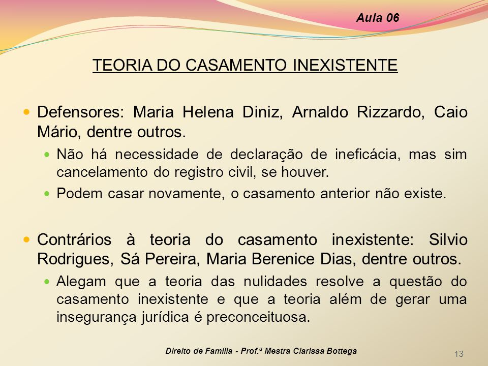 TEORIA DO CASAMENTO INEXISTENTE Defensores: Maria Helena Diniz, Arnaldo Rizzardo, Caio Mário, dentre outros. Não há necessidade de declaração de inefi