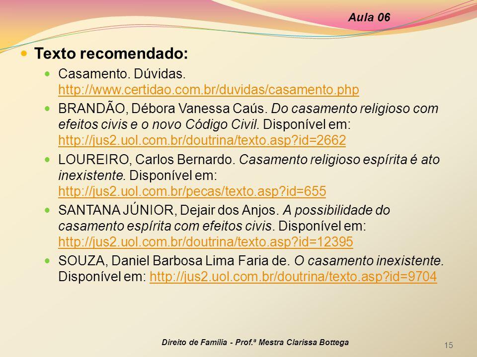 Aula 06 Direito de Família - Prof.ª Mestra Clarissa Bottega 15 Texto recomendado: Casamento. Dúvidas. http://www.certidao.com.br/duvidas/casamento.php