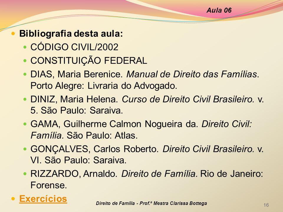 Bibliografia desta aula: CÓDIGO CIVIL/2002 CONSTITUIÇÃO FEDERAL DIAS, Maria Berenice. Manual de Direito das Famílias. Porto Alegre: Livraria do Advoga