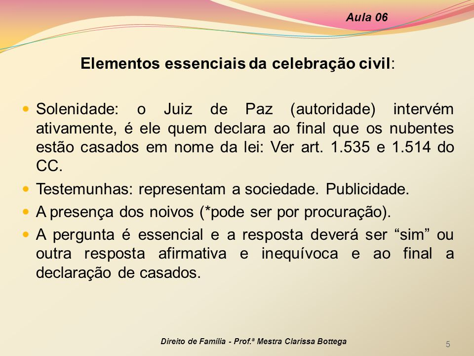 Elementos essenciais da celebração civil: Solenidade: o Juiz de Paz (autoridade) intervém ativamente, é ele quem declara ao final que os nubentes estã