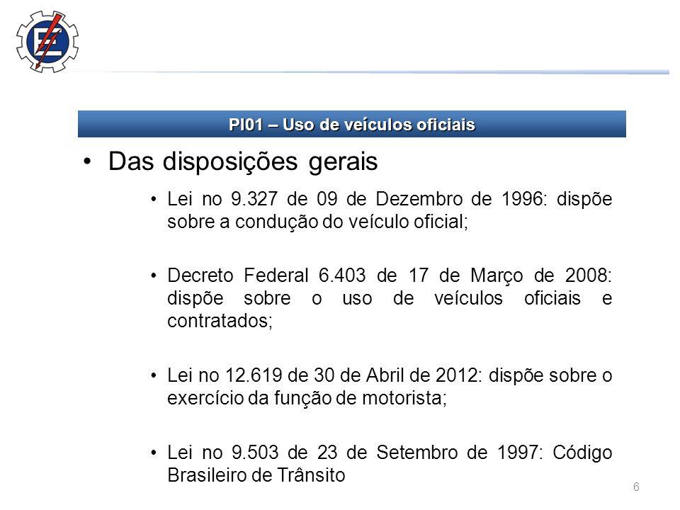 6 Das disposições gerais Lei no 9.327 de 09 de Dezembro de 1996: dispõe sobre a condução do veículo oficial; Decreto Federal 6.403 de 17 de Março de 2008: dispõe sobre o uso de veículos oficiais e contratados; Lei no 12.619 de 30 de Abril de 2012: dispõe sobre o exercício da função de motorista; Lei no 9.503 de 23 de Setembro de 1997: Código Brasileiro de Trânsito PI01 – Uso de veículos oficiais