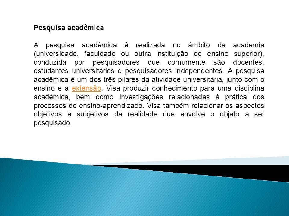 Pesquisa acadêmica A pesquisa acadêmica é realizada no âmbito da academia (universidade, faculdade ou outra instituição de ensino superior), conduzida por pesquisadores que comumente são docentes, estudantes universitários e pesquisadores independentes.