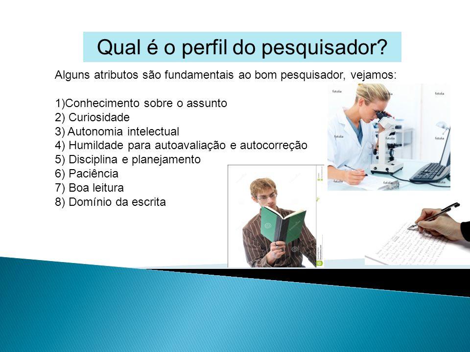 Qual é o perfil do pesquisador? Alguns atributos são fundamentais ao bom pesquisador, vejamos: 1)Conhecimento sobre o assunto 2) Curiosidade 3) Autono