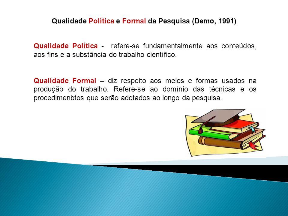 Qualidade Política e Formal da Pesquisa (Demo, 1991) Qualidade Política - refere-se fundamentalmente aos conteúdos, aos fins e a substância do trabalho científico.