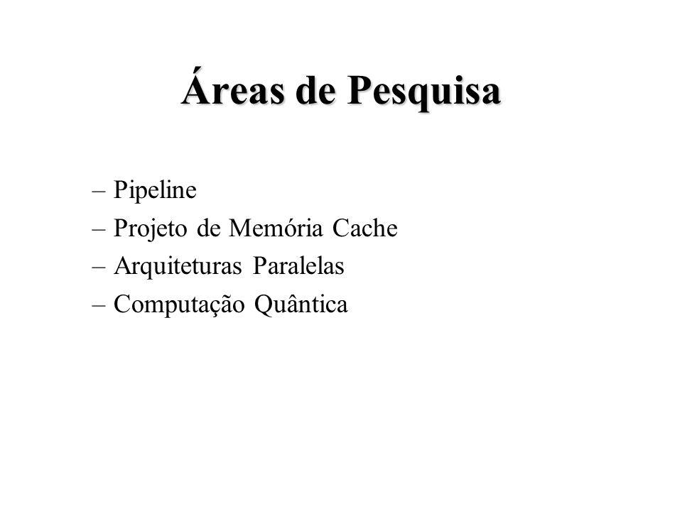 Áreas de Pesquisa –Pipeline –Projeto de Memória Cache –Arquiteturas Paralelas –Computação Quântica