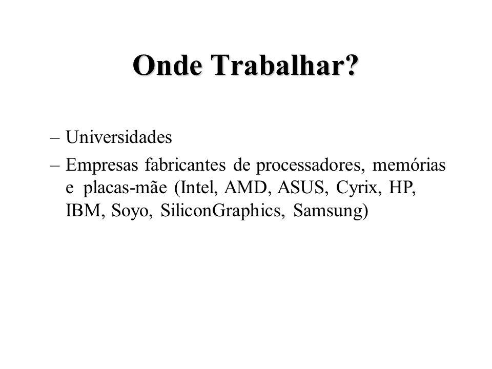 Onde Trabalhar? –Universidades –Empresas fabricantes de processadores, memórias e placas-mãe (Intel, AMD, ASUS, Cyrix, HP, IBM, Soyo, SiliconGraphics,