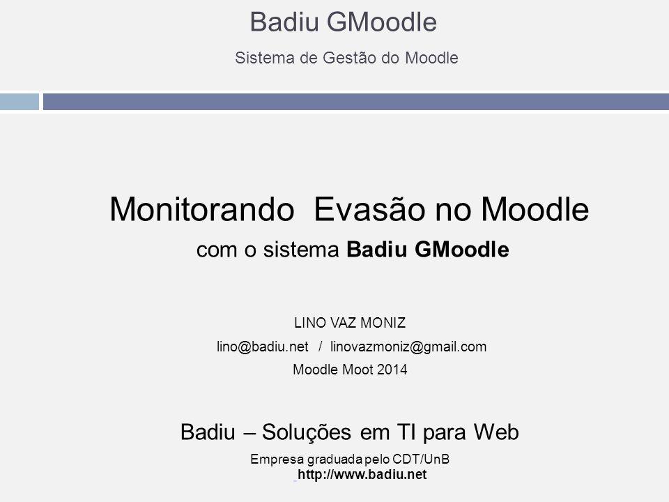 Badiu GMoodle Sistema de Gestão do Moodle Monitorando Evasão no Moodle com o sistema Badiu GMoodle LINO VAZ MONIZ lino@badiu.net / linovazmoniz@gmail.com Moodle Moot 2014 Badiu – Soluções em TI para Web Empresa graduada pelo CDT/UnB http://www.badiu.net