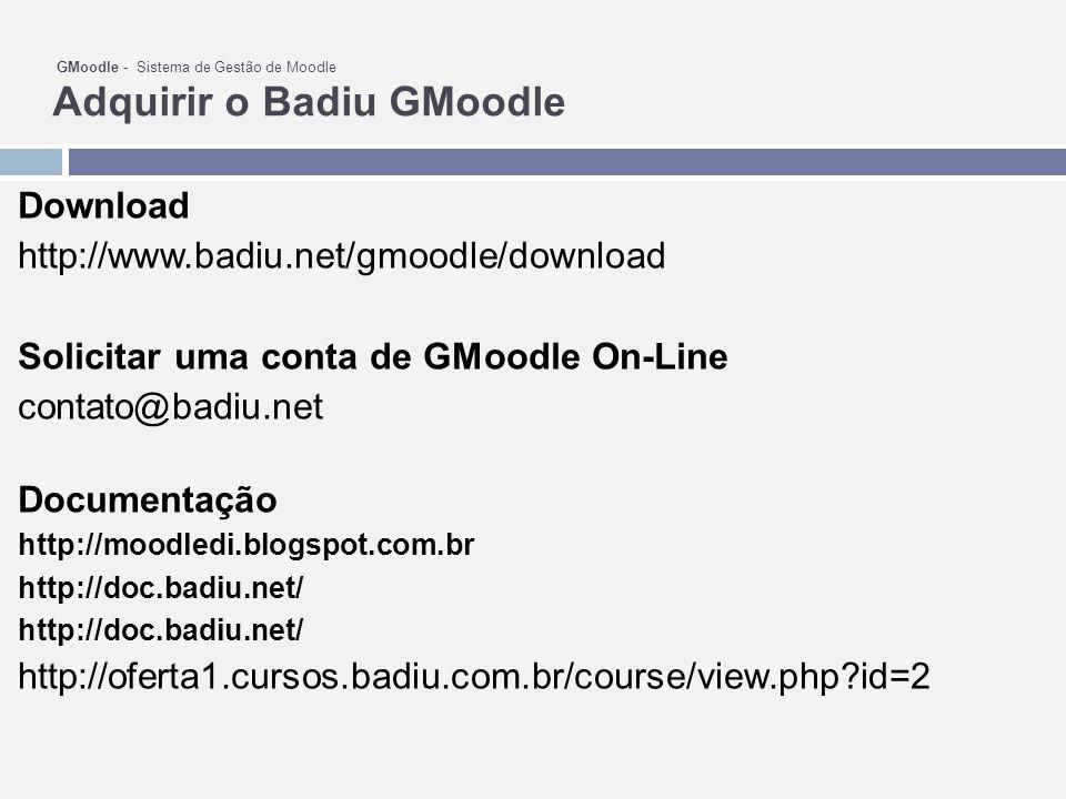 GMoodle - Sistema de Gestão de Moodle Adquirir o Badiu GMoodle Download http://www.badiu.net/gmoodle/download Solicitar uma conta de GMoodle On-Line contato@badiu.net Documentação http://moodledi.blogspot.com.br http://doc.badiu.net/ http://oferta1.cursos.badiu.com.br/course/view.php?id=2