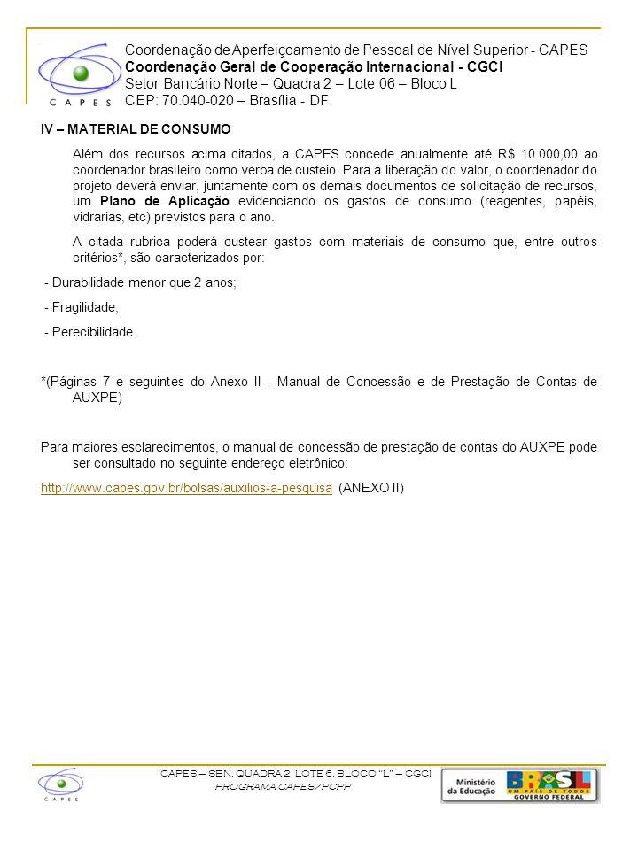 Coordenação de Aperfeiçoamento de Pessoal de Nível Superior - CAPES Coordenação Geral de Cooperação Internacional - CGCI Setor Bancário Norte – Quadra 2 – Lote 06 – Bloco L CEP: 70.040-020 – Brasília - DF CAPES – SBN, QUADRA 2, LOTE 6, BLOCO L – CGCI PROGRAMA CAPES/PCPP V – SOLICITAÇÃO DE RECURSOS Para o cumprimento das atividades do projeto, cabe ao coordenador brasileiro do projeto a solicitação dos recursos financeiros à CAPES, com a devida anuência da IES à qual pertence, devendo orientar-se pelos procedimentos a seguir: a) Procedimento 1: Abertura de conta-pesquisador Junto à este Manual segue uma autorização para a abertura de conta pesquisador no Banco do Brasil em nome do coordenador do projeto.