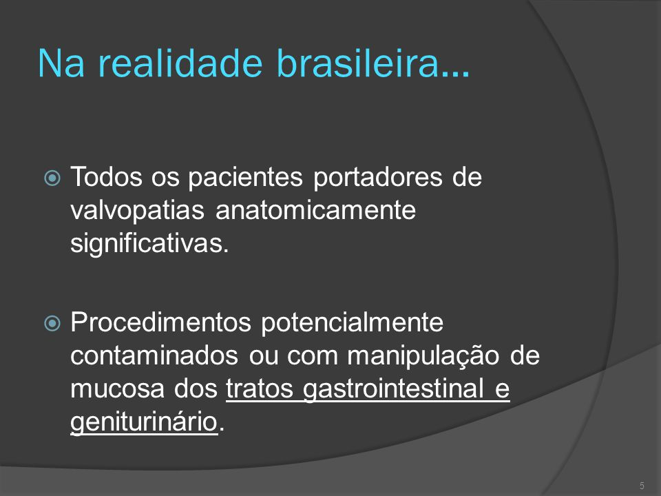 Na realidade brasileira...  Todos os pacientes portadores de valvopatias anatomicamente significativas.  Procedimentos potencialmente contaminados o
